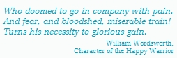 Who doomed to go in company with pain,                    And fear, and bloodshed, miserable train!                   Turns his necessity to glorious gain......William Wordsworth